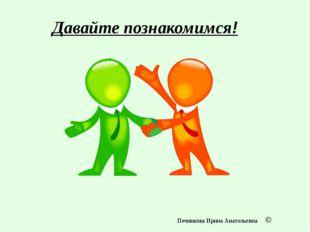 Давайте познакомимся! Печникова Ирина Анатольевна ©