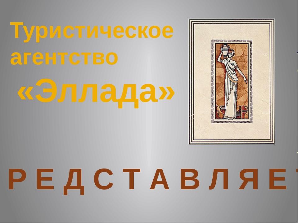 Туристическое агентство «Эллада» П Р Е Д С Т А В Л Я Е Т