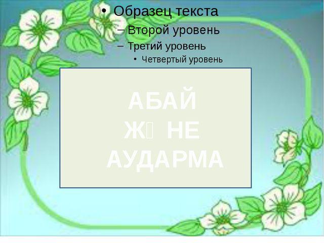 АБАЙ ЖӘНЕ АУДАРМА