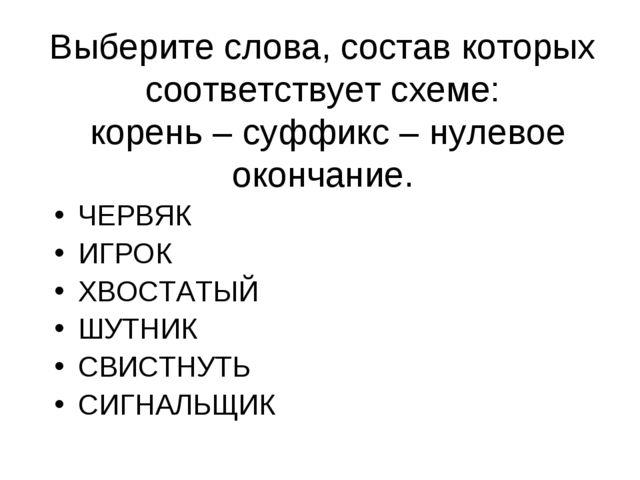 Выберите слова, состав которых соответствует схеме: корень – суффикс – нулево...