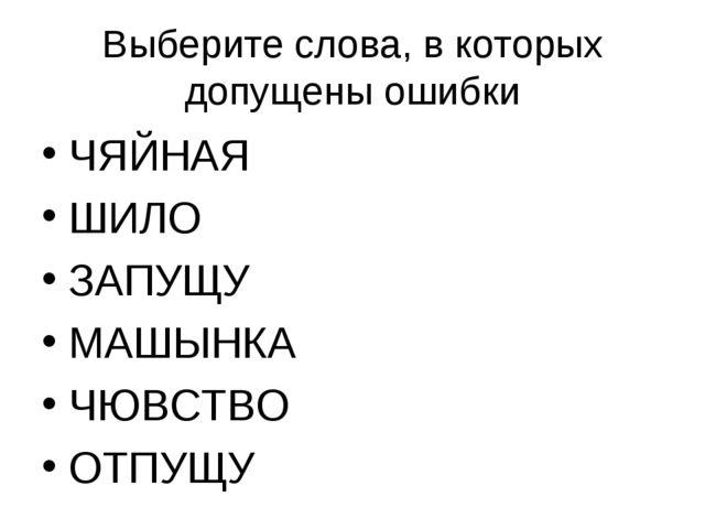 Выберите слова, в которых допущены ошибки ЧЯЙНАЯ ШИЛО ЗАПУЩУ МАШЫНКА ЧЮВСТВО...