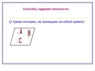 Способы задания плоскости: 1) Тремя точками, не лежащими на одной прямой: