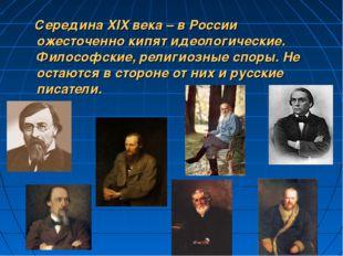 Середина XIX века – в России ожесточенно кипят идеологические. Философские,