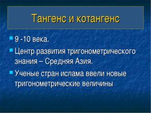 Тангенс и котангенс 9 -10 века. Центр развития тригонометрического знания – С