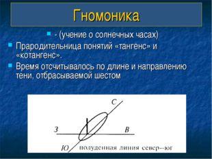 Гномоника - (учение о солнечных часах) Прародительница понятий «тангенс» и «к