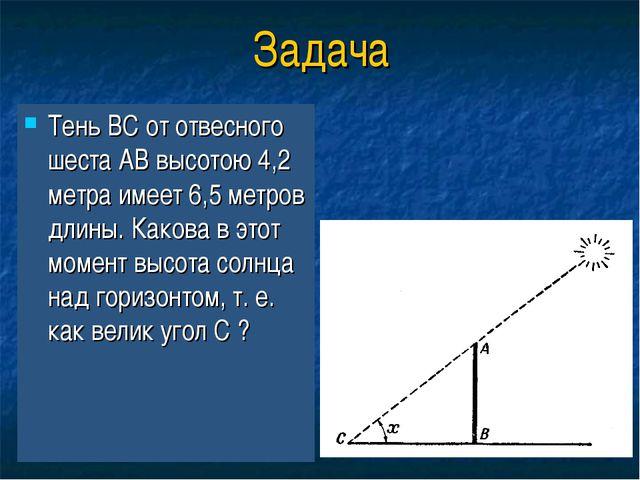 Задача Тень ВС от отвесного шеста АВ высотою 4,2 метра имеет 6,5 метров длины...