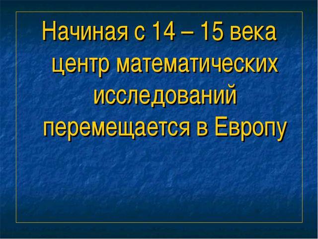 Начиная с 14 – 15 века центр математических исследований перемещается в Европу
