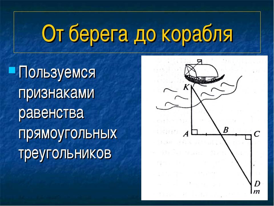 От берега до корабля Пользуемся признаками равенства прямоугольных треугольни...