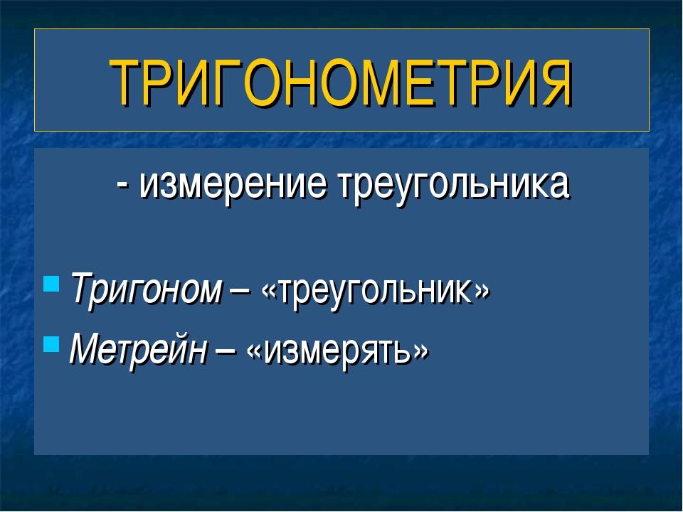 ТРИГОНОМЕТРИЯ - измерение треугольника Тригоном – «треугольник» Метрейн – «из...