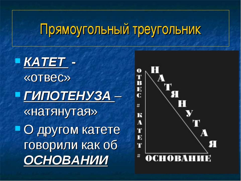 Прямоугольный треугольник КАТЕТ - «отвес» ГИПОТЕНУЗА – «натянутая» О другом к...