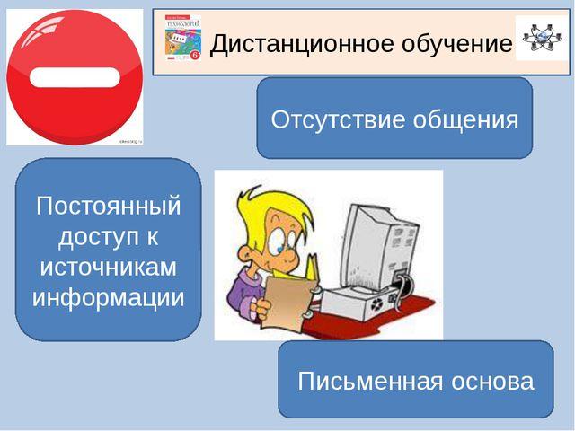 Дистанционное обучение Отсутствие общения Постоянный доступ к источникам инфо...
