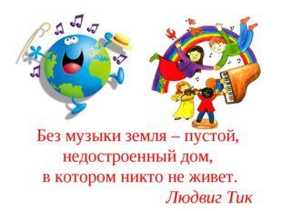 Без музыки земля – пустой, недостроенный дом, в котором никто не живет. Людви