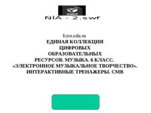 fcior.edu.ru ЕДИНАЯ КОЛЛЕКЦИЯ ЦИФРОВЫХ ОБРАЗОВАТЕЛЬНЫХ РЕСУРСОВ. МУЗЫКА. 6 КЛ