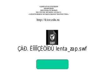 http://fcior.edu.ru ЕДИНАЯ КОЛЛЕКЦИЯ ЦИФРОВЫХ ОБРАЗОВАТЕЛЬНЫХ РЕСУРСОВ. МУЗЫК