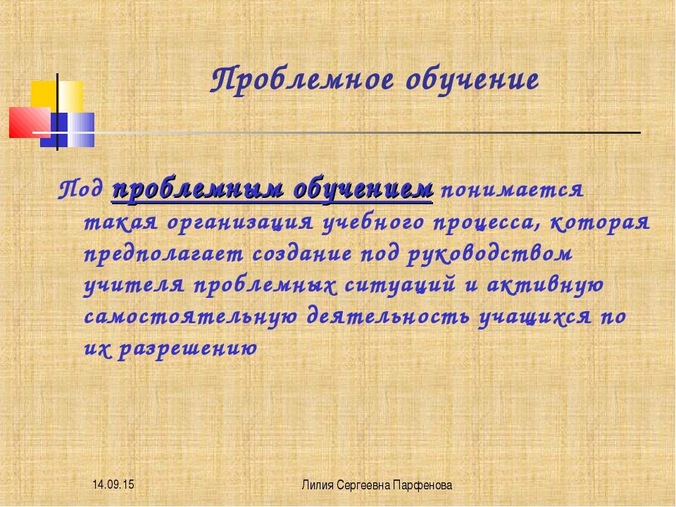 * Лилия Сергеевна Парфенова Проблемное обучение Под проблемным обучением пони...