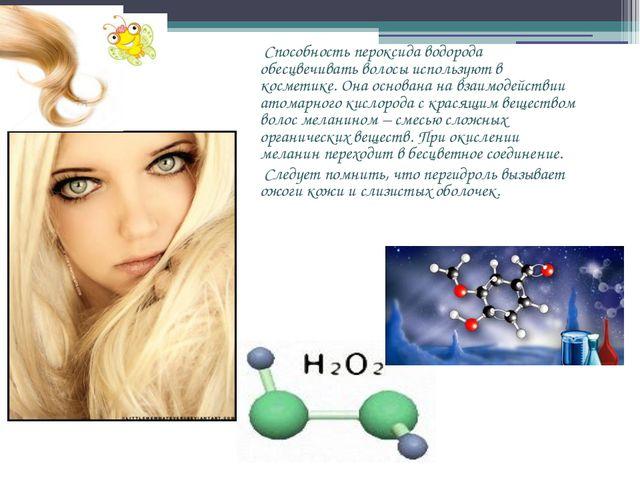 Способность пероксида водорода обесцвечивать волосы используют в косметике....