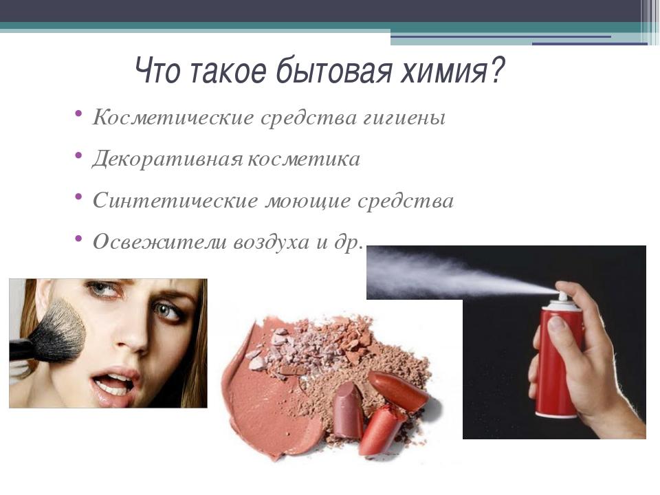Что такое бытовая химия? Косметические средства гигиены Декоративная косметик...