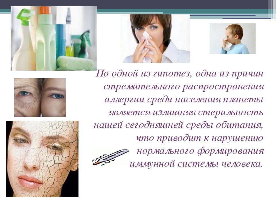 По одной из гипотез, одна из причин стремительного распространения аллергии с...