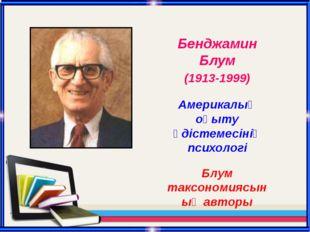 Бенджамин Блум (1913-1999) Америкалық оқыту әдістемесінің психологі Блум такс