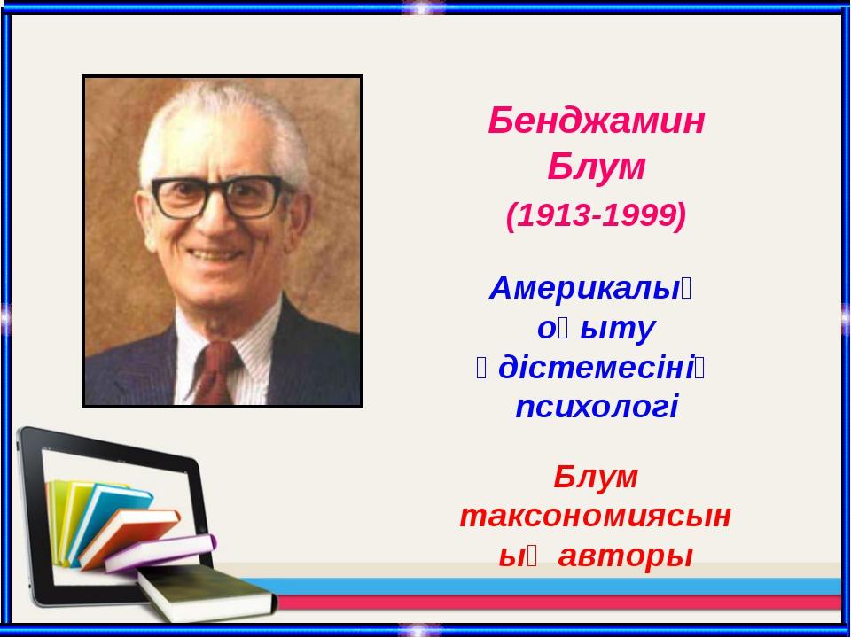 Бенджамин Блум (1913-1999) Америкалық оқыту әдістемесінің психологі Блум такс...
