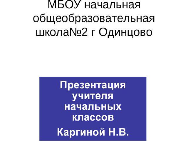 МБОУ начальная общеобразовательная школа№2 г Одинцово