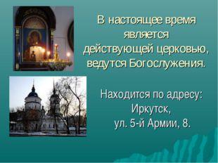 В настоящее время является действующей церковью, ведутся Богослужения. Находи