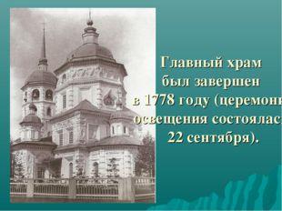 Главный храм был завершен в 1778 году (церемония освещения состоялась 22 сент