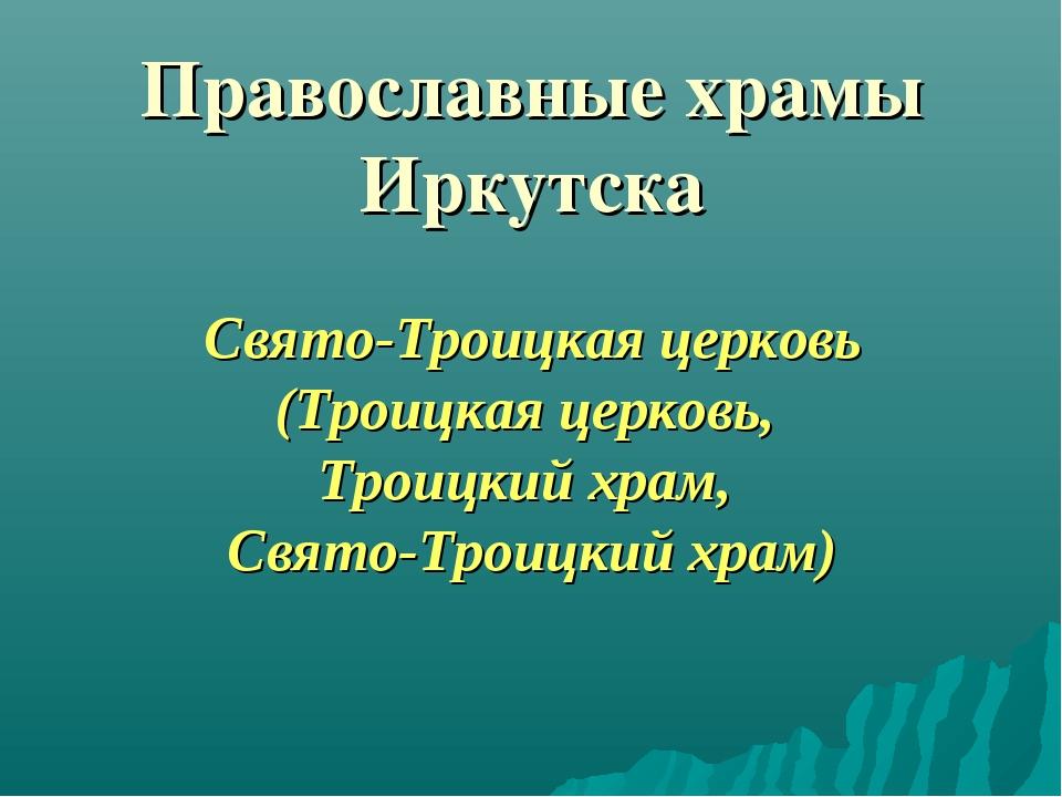Православные храмы Иркутска Свято-Троицкая церковь (Троицкая церковь, Троицк...