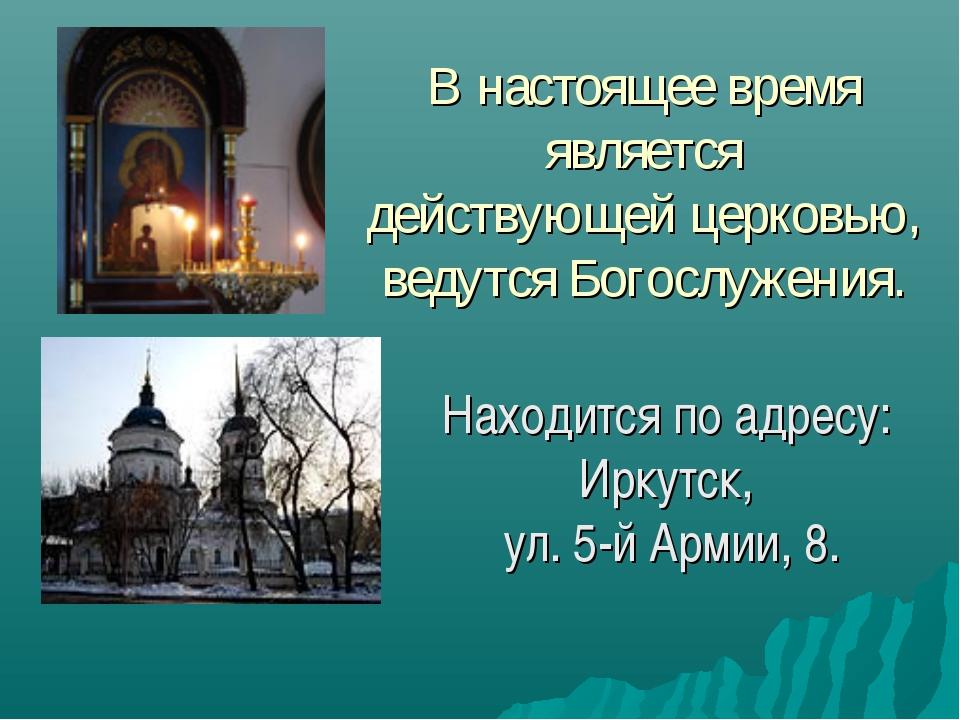 В настоящее время является действующей церковью, ведутся Богослужения. Находи...