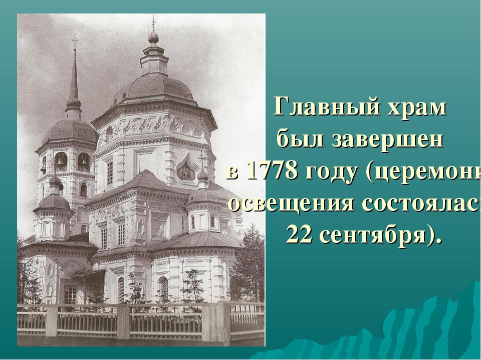 Главный храм был завершен в 1778 году (церемония освещения состоялась 22 сент...