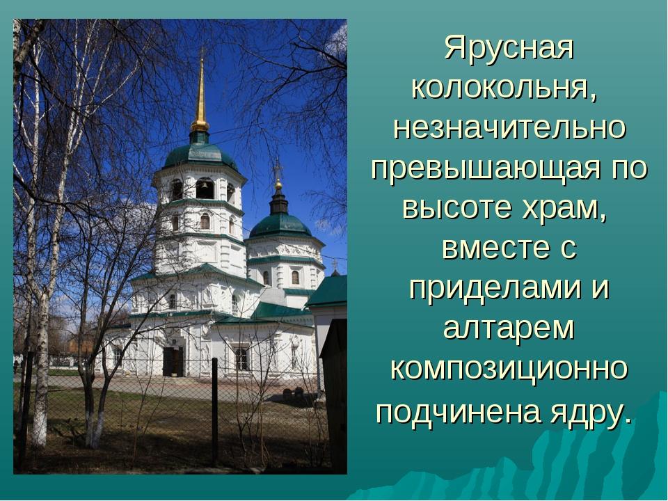 Ярусная колокольня, незначительно превышающая по высоте храм, вместе с придел...