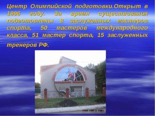 Центр Олимпийской подготовки.Открыт в 1996 году. За время существования подго