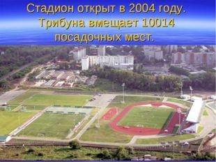 Стадион открыт в 2004 году. Трибуна вмещает 10014 посадочных мест.