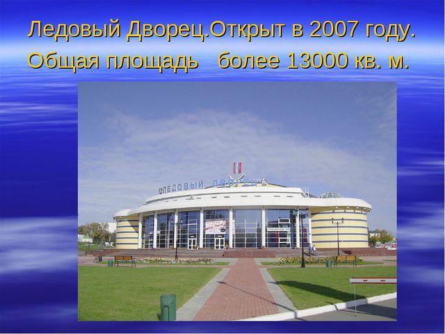 Ледовый Дворец.Открыт в 2007 году. Общая площадь более 13000 кв. м.
