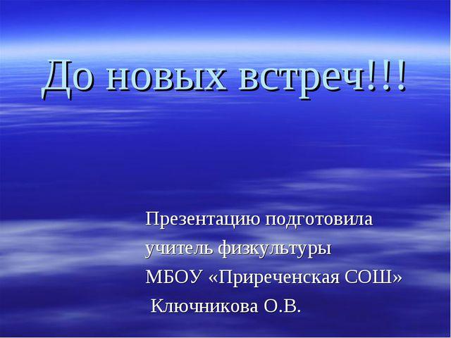 До новых встреч!!! Презентацию подготовила учитель физкультуры МБОУ «Приречен...