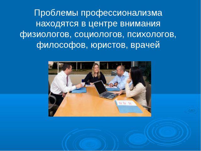 Проблемы профессионализма находятся в центре внимания физиологов, социологов,...