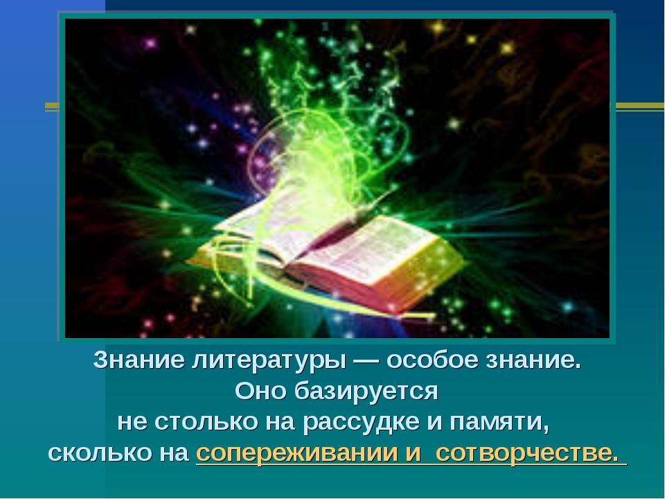 Знание литературы — особое знание. Оно базируется не столько на рассудке и па...