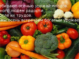 Собирают осенью урожай плодов. Много людям радости После их трудов. И мы осен