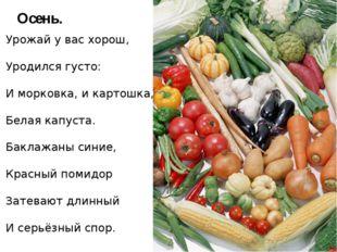 Урожай у вас хорош, Уродился густо: И морковка, и картошка, Белая капуста. Ба