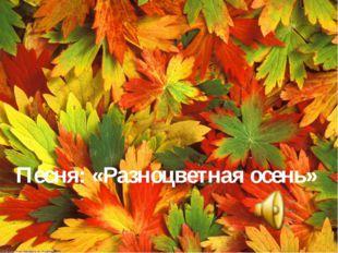 Песня: «Разноцветная осень»