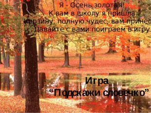 Я - Осень золотая! К вам в школу я пришла. Корзину, полную чудес, вам принесл