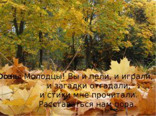 Осень: Молодцы! Вы и пели, и играли, и загадки отгадали, и стихи мне прочитал