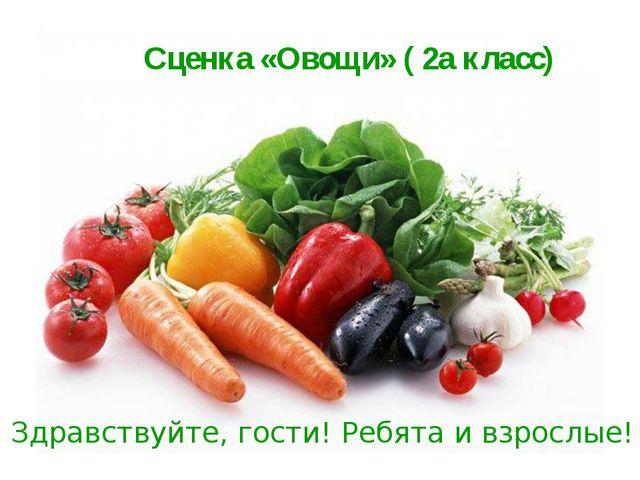 Сценка «Овощи» ( 2а класс) Здравствуйте, гости!Ребята и взрослые!
