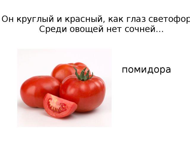 Он круглый и красный, как глаз светофора. Среди овощей нет сочней…