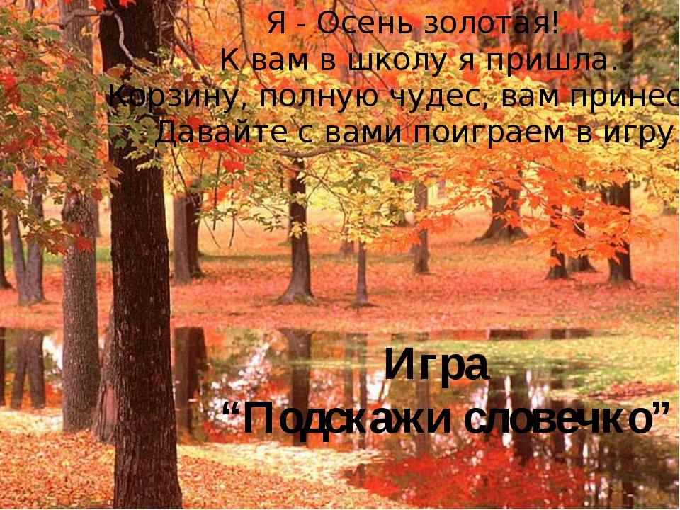 Я - Осень золотая! К вам в школу я пришла. Корзину, полную чудес, вам принесл...