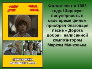 Фильм снят в 1983 году. Широкую популярность в своё время фильм приобрёл благ
