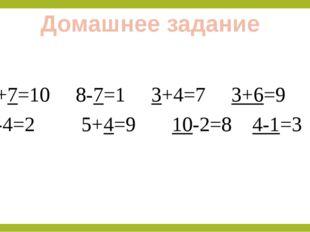 Домашнее задание 3+7=10 8-7=1 3+4=7 3+6=9 6-4=2 5+4=9 10-2=8 4-1=3