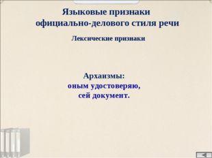 Языковые признаки официально-делового стиля речи Лексические признаки Архаизм
