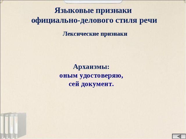 Языковые признаки официально-делового стиля речи Лексические признаки Архаизм...