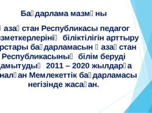 Бағдарлама мазмұны Қазақстан Республикасы педагог қызметкерлерінің біліктіліг